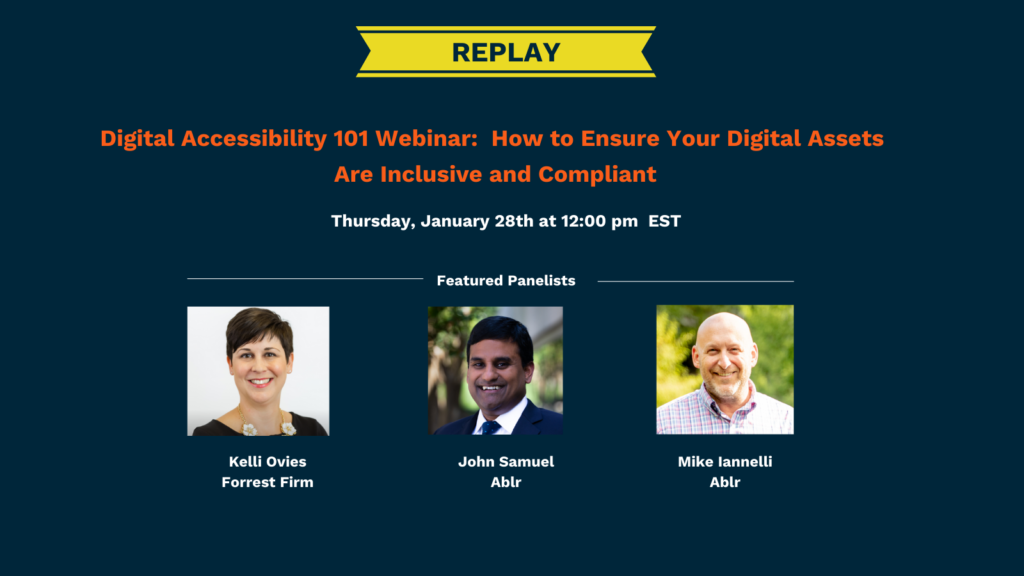 Replay of Digital Accessibility 101 Webinar: How to Ensure Your Digital Assets Are Inclusive and Compliant Thursday, January 28th at 12:00 PM EST. Featured panelists include Kelli Ovies from Forrest Firm and John Samuel and Mike Iannelli from Ablr.
